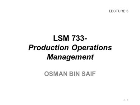 2 - 1 LSM 733- Production Operations Management OSMAN BIN SAIF LECTURE 3.