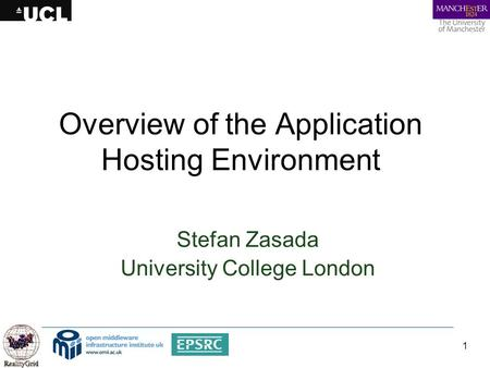 1 Overview of the Application Hosting Environment Stefan Zasada University College London.