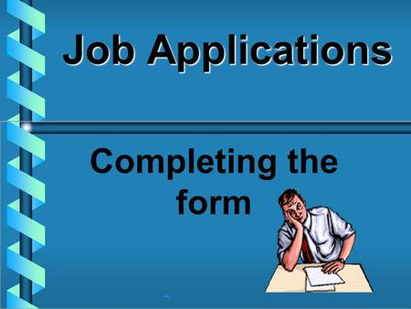 Job Applications Completing the form JOB APPLICATION AN EMPLOYMENT FORM THAT REQUESTS PERSONAL INFORMATION ABOUT AN INDIVIDUAL.