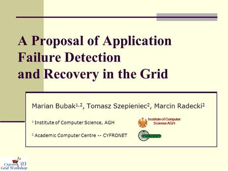 A Proposal of Application Failure Detection and Recovery in the Grid Marian Bubak 1,2, Tomasz Szepieniec 2, Marcin Radecki 2 1 Institute of Computer Science,