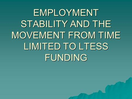 EMPLOYMENT STABILITY AND THE MOVEMENT FROM TIME LIMITED TO LTESS FUNDING.