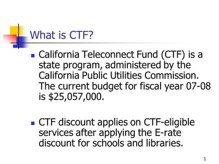 1 What is CTF? California Teleconnect Fund (CTF) is a state program, administered by the California Public Utilities Commission. The current budget for.