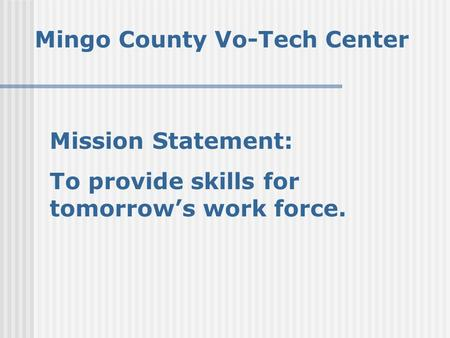 Mingo County Vo-Tech Center Mission Statement: To provide skills for tomorrow's work force.
