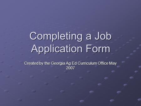 Completing a Job Application Form Created by the Georgia Ag Ed Curriculum Office May 2007.