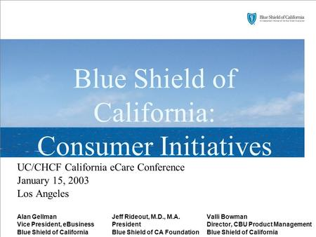 Blue Shield of California: Consumer Initiatives UC/CHCF California eCare Conference January 15, 2003 Los Angeles Alan GellmanJeff Rideout, M.D., M.A.Valli.