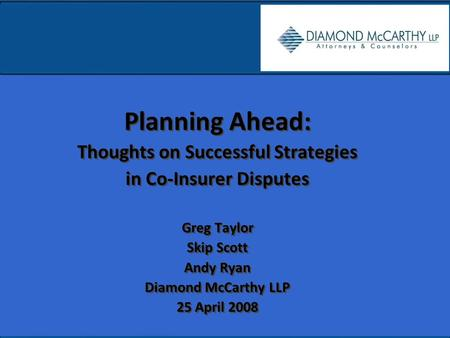 Planning Ahead: Thoughts on Successful Strategies in Co-Insurer Disputes Greg Taylor Skip Scott Andy Ryan Diamond McCarthy LLP 25 April 2008 Planning Ahead: