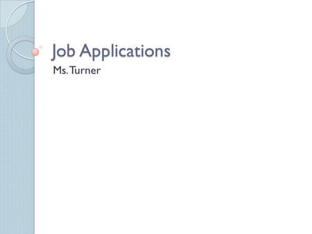 Job Applications Ms. Turner. Purpose of Job Application To be hired for a job Standardized way for employers to obtain information.