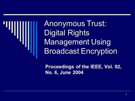 1 Anonymous Trust: Digital Rights Management Using Broadcast Encryption Proceedings of the IEEE, Vol. 92, No. 6, June 2004.