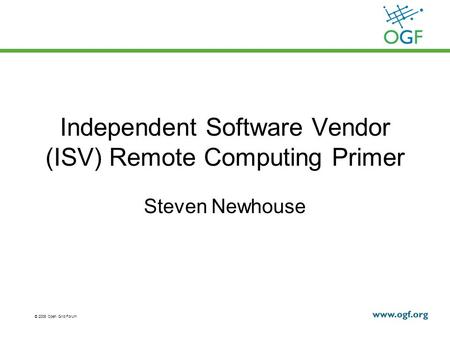 © 2008 Open Grid Forum Independent Software Vendor (ISV) Remote Computing Primer Steven Newhouse.