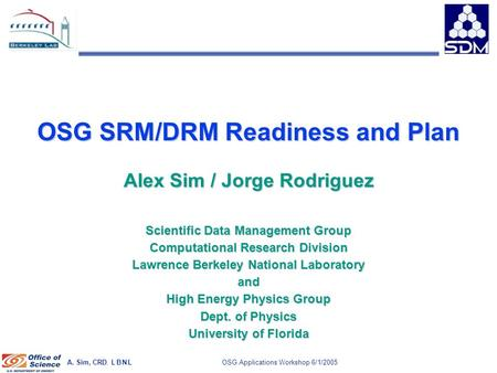 A. Sim, CRD, L B N L 1 OSG Applications Workshop 6/1/2005 OSG SRM/DRM Readiness and Plan Alex Sim / Jorge Rodriguez Scientific Data Management Group Computational.