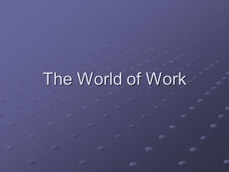 The World of Work. Learning Objectives Identify characteristics employers look for in employees. Describe how to prepare a resume, write a cover letter,