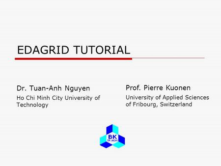 EDAGRID TUTORIAL Dr. Tuan-Anh Nguyen Ho Chi Minh City University of Technology Prof. Pierre Kuonen University of Applied Sciences of Fribourg, Switzerland.