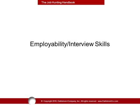 © Copyright 2010, Dahlstrom+Company, Inc. All rights reserved. www.DahlstromCo.com The Job Hunting Handbook Employability/Interview Skills.