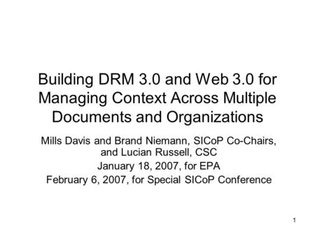 1 Building DRM 3.0 and Web 3.0 for Managing Context Across Multiple Documents and Organizations Mills Davis and Brand Niemann, SICoP Co-Chairs, and Lucian.