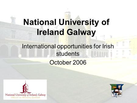 International opportunities for Irish students October 2006 National University of Ireland Galway.