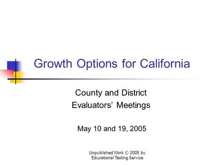 Unpublished Work © 2005 by Educational Testing Service Growth Options for California County and District Evaluators' Meetings May 10 and 19, 2005.