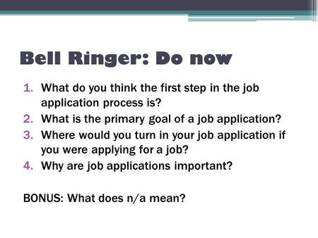 Bell Ringer: Do now 1.What do you think the first step in the job application process is? 2.What is the primary goal of a job application? 3.Where would.