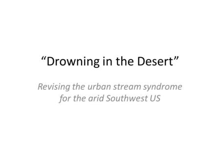 """Drowning in the Desert"" Revising the urban stream syndrome for the arid Southwest US."
