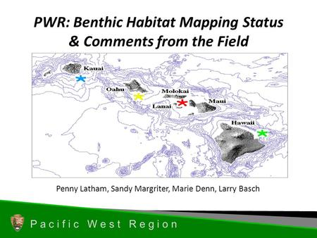 P a c i f i c W e s t R e g i o n PWR: Benthic Habitat Mapping Status & Comments from the Field Penny Latham, Sandy Margriter, Marie Denn, Larry Basch.