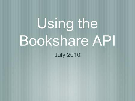 Using the Bookshare API July 2010. Why do it? Developed in 2008, provides 3rd party developers access to Bookshare functionality in any application It.