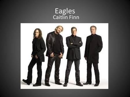 Eagles Caitlin Finn. The Eagles formed in 1971 by Glenn Fry, Don Henley, Randy Meisner, and Bernie Leadon They rehearsed in a small studio called Bud's.