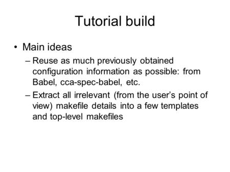 Tutorial build Main ideas –Reuse as much previously obtained configuration information as possible: from Babel, cca-spec-babel, etc. –Extract all irrelevant.