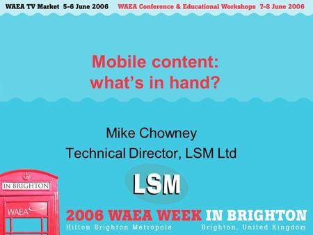 Mobile content: what's in hand? Mike Chowney Technical Director, LSM Ltd.