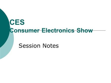 "CES Consumer Electronics Show Session Notes. Overview  ""Long term"" is now 24-36 months  Battle for control of the Connected Consumer is really the theme."