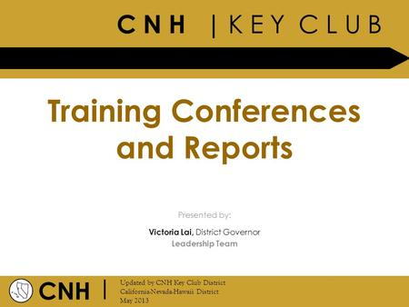 C N H | K E Y C L U B CNH | Updated by CNH Key Club District California-Nevada-Hawaii District May 2013 Presented by: Training Conferences and Reports.