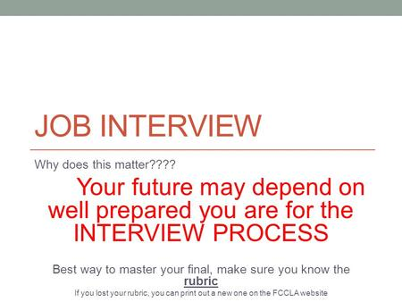 JOB INTERVIEW Why does this matter???? Your future may depend on well prepared you are for the INTERVIEW PROCESS Best way to master your final, make sure.