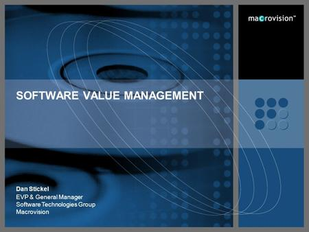 SOFTWARE VALUE MANAGEMENT Dan Stickel EVP & General Manager Software Technologies Group Macrovision.