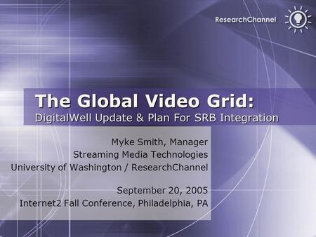 The Global Video Grid: DigitalWell Update & Plan For SRB Integration Myke Smith, Manager Streaming Media Technologies University of Washington / ResearchChannel.