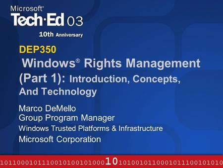 DEP350 Windows ® Rights Management (Part 1): Introduction, Concepts, And Technology Marco DeMello Group Program Manager Windows Trusted Platforms & Infrastructure.