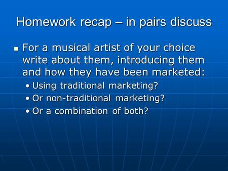 Homework recap – in pairs discuss For a musical artist of your choice write about them, introducing them and how they have been marketed: For a musical.