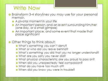 Write Now  Brainstorm 3-4 storylines you may use for your personal memoir.  A pivotal moment in your life  An important person, and an event surrounding.
