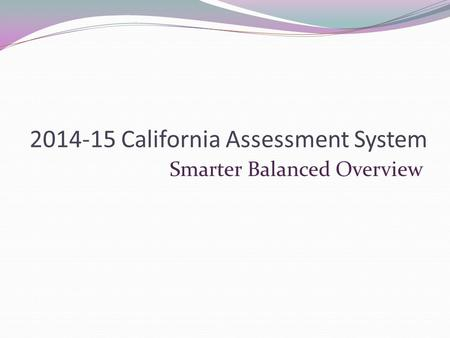 2014-15 California Assessment System Smarter Balanced Overview.
