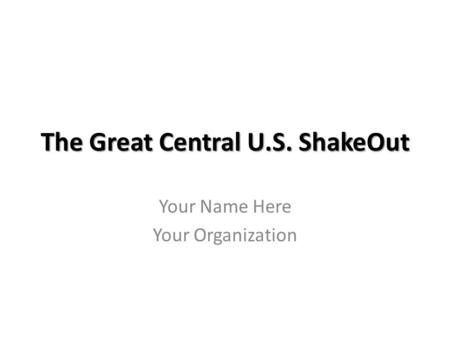 The Great Central U.S. ShakeOut Your Name Here Your Organization.