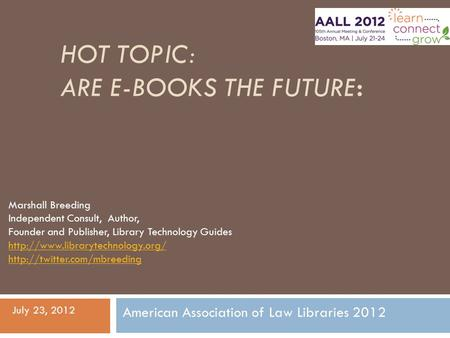 HOT TOPIC: ARE E-BOOKS THE FUTURE: July 23, 2012 American Association of Law Libraries 2012 Marshall Breeding Independent Consult, Author, Founder and.