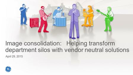 Image consolidation: Helping transform department silos with vendor neutral solutions April 29, 2015.