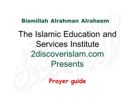 The Islamic Education and Services Institute 2discoverislam.com Presents Prayer guide Bismillah Alrahman Alraheem.