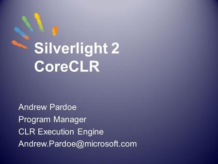 Silverlight 2 CoreCLR Andrew Pardoe Program Manager CLR Execution Engine
