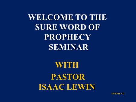 WITH PASTOR ISAAC LEWIN PASTOR ISAAC LEWIN SWPPSS # II SWPPSS # II WELCOME TO THE SURE WORD OF PROPHECY SEMINAR.
