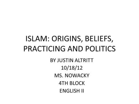 ISLAM: ORIGINS, BELIEFS, PRACTICING AND POLITICS BY JUSTIN ALTRITT 10/18/12 MS. NOWACKY 4TH BLOCK ENGLISH II.