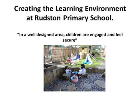 "Creating the Learning Environment at Rudston Primary School. ""In a well designed area, children are engaged and feel secure"" """