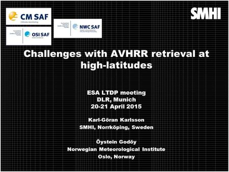 Challenges with AVHRR retrieval at high-latitudes ESA LTDP meeting DLR, Munich 20-21 April 2015 Karl-Göran Karlsson SMHI, Norrköping, Sweden Öystein Godöy.