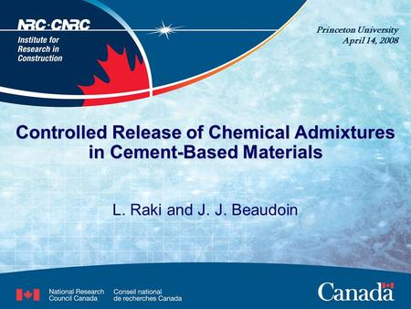 Controlled Release of Chemical Admixtures in Cement-Based Materials L. Raki and J. J. Beaudoin Princeton University April 14, 2008.