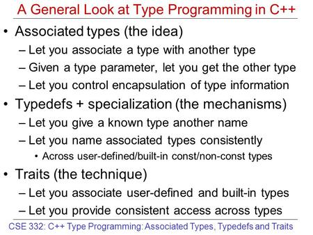 CSE 332: C++ Type Programming: Associated Types, Typedefs and Traits A General Look at Type Programming in C++ Associated types (the idea) –Let you associate.