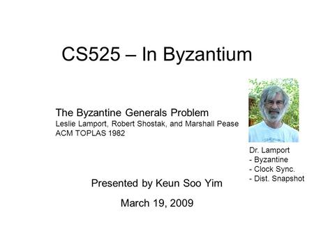 CS525 – In Byzantium Presented by Keun Soo Yim March 19, 2009 The Byzantine Generals Problem Leslie Lamport, Robert Shostak, and Marshall Pease ACM TOPLAS.