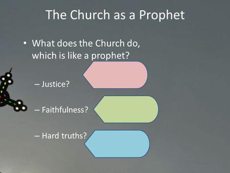 What does the Church do, which is like a prophet? – Justice? – Faithfulness? – Hard truths? The Church as a Prophet.