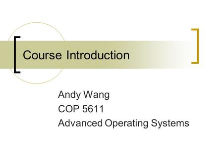Course Introduction Andy Wang COP 5611 Advanced Operating Systems.